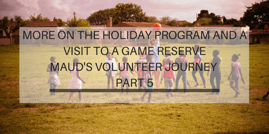 More On The Holiday Program, And A Visit To A Game Reserve - Maud's Journey pt. 5
